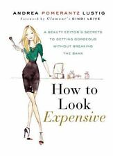 How to Look Expensive: A Beauty Editor's Secrets to Getting Gorgeous without Bre