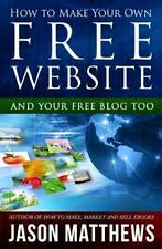 How to Make Your Own Free Website : And Your Free Blog Too by Jason Matthews...