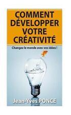Comment développer Votre Créativité : Changez le Monde Avec Vos Idées ! by...