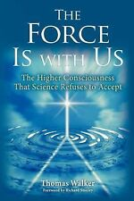 The Force Is With Us:The Higher Consciousness That Science Refuses Thomas Walker