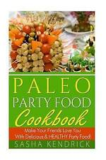 Paleo Party Food Cookbook: Make Your Friends Love You With Delicious & Healthy P