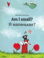 Am I Small? Ya Malen'kaya? : Children's Picture Book English-russian, Paperba...
