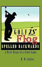 Golf Is Flog Spelled Backwards : A Brief Essay of a Cruel Game by H. W....