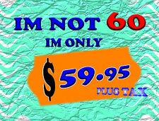 IM NOT 60 IM ONLY $59.95 + TAX   TIN SIGN CUSTOM MADE