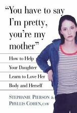 You Have to Say I'm Pretty, You're My Mother: How to Help Your Daughter Learn to