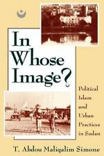 In Whose Image? : Political Islam and Urban Practices in Sudan by T. Abdou...