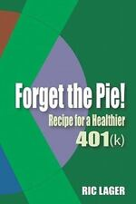 Forget the Pie : Recipe for a Healthier 401k by Ric Lager (2011, Paperback)