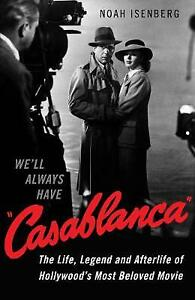 We'll Always Have Casablanca: The Life, Legend, and Afterlife of Hollywood's...