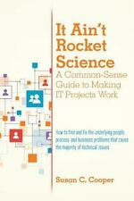 It Ain't Rocket Science a Common-Sense Guide to Making IT Projects Work : How...