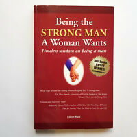 Being the Strong Man a Women Wants: Timeless wisdom on being a man by Elliott K
