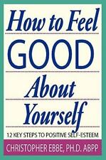 How to Feel Good about Yourself--12 Key Steps to Positive Self-Esteem by...