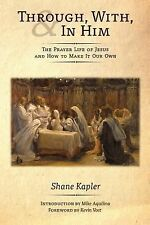 Through, with, and in Him : The Prayer Life of Jesus and How to Make It Our...