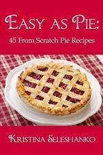 Easy As Pie : 45 from Scratch Pie Recipes by Kristina Seleshanko (2015,...