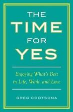 The Time for Yes : Enjoying What's Best in Life, Work, and Love by Greg...