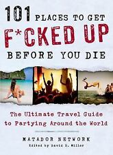 101 Places to Get F*cked Up Before You Die: The Ultimate Travel Guide to