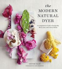 The Modern Natural Dyer: A Comprehensive Guide to Dyeing Silk, Wool, Linen, and.