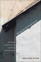 Along the Archival Grain Epistemic Anxieties and Colonial Commo... 9780691146362