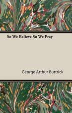 So We Believe So We Pray by George Arthur Buttrick (2007, Paperback)