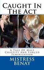 Caught In The Act: A Tale Of Male Chastity And Forced Feminization: ... NEW BOOK