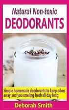 Natural Non-Toxic Deodorants : Simple Homemade Deodorants to Keep Bad Odors...