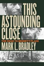 This Astounding Close: The Road to Bennett Place: By Mark L Bradley