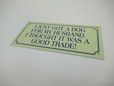 Small Metal Sign: I just got a dog for my husband, I thought it was a good trade