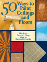 50 Ways to Paint Ceilings and Floors: The Easy, Step-by-step Way to Custom Inter