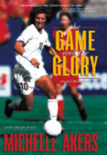 The Game and the Glory: An Autobiography by Michelle Akers: Used