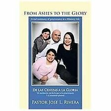 From Ashes to the Glory; de Las Cenizas A la Gloria : A Real Testimony of...