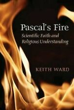 Pascal's Fire : Scientific Faith and Religious Understanding by Ward, Keith