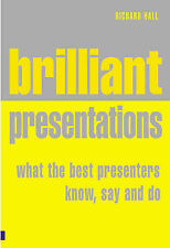 Brilliant Presentation: What the Best Presenters Know, Say and Do, Richard Hall