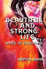 Beautiful and Strong Life : A Life of Existence by Arpita Jana (2013, Paperback)