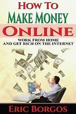 How to Make Money Online : Work from Home and Get Rich on the Internet by...