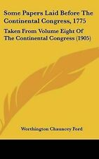 Some Papers Laid Before The Continental Congress, 1775: Taken From Volume Eight