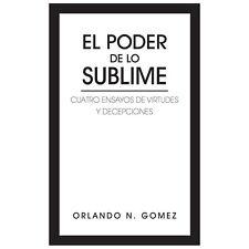 El Poder de lo Sublime : Cuatro Ensayos de Virtudes y Decepciones by Orlando...