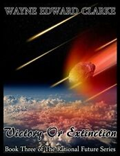 VICTORY OR EXTINCTION: BOOK THREE OF THE RATIONAL FUTURE By Wayne Edward Clarke