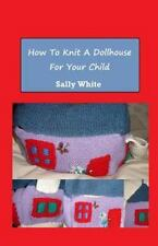How to Knit a Dollhouse for Your Child by Sally White (2014, Paperback)