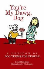 You're My Dawg, Dog : A Lexicon of Dog Terms for People by Donald Friedman