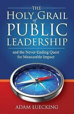 The Holy Grail of Public Leadership: And the Never Ending Quest for Measurable I