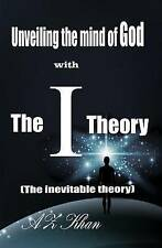 Unveiling the mind of God with The-I-Theory: (The inevitable theory) by AZ Khan