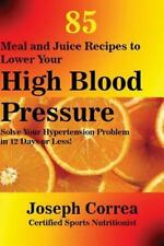 85 Meal and Juice Recipes to Lower Your High Blood Pressure by Joseph Correa...