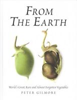 From the Earth : World's Great, Rare and Almost Forgotten Vegetables, Hardcov...