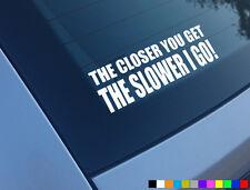 THE CLOSER YOU GET SLOWER I GO FUNNY CAR STICKER DECAL BUMPER VINYL JDM DUB JAP