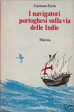 Ferro Gaetano I navigatori Portoghesi sulla via delle Indie Mursia.