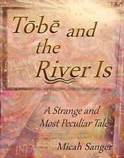 Tobe and the River Is : A Strange and Most Peculiar Tale by Micah Sanger...