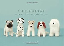 Little Felted Dogs: Easy Projects for Making Adorable Needle Felted Pups New Har