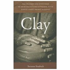 Clay : The History and Evolution of Humankind's Relationship with Earth's...
