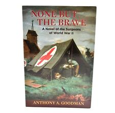 None But The Brave: A Novel of the Surgeons of World War II by Anthony Goodman