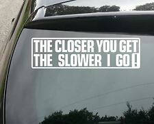 LARGE THE CLOSER YOU GET SLOWER I GO FUNNY CAR STICKER VINYL JDM VAG DECAL VW