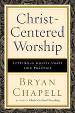 Christ-centered Worship: Letting the Gospel Shape Our Practice by Bryan Chapell